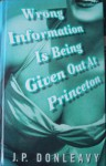 Wrong Information Is Being Given Out At Princeton: The Chronicle Of One Of The Strangest Stories Ever To Be Rumoured About Around New York - J.P. Donleavy
