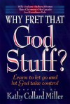 Why Fret That God Stuff?: Learn to Let Go and Let God Take Control - Kathy Collard Miller