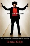 We Who Are Dark: The Philosophical Foundations of Black Solidarity - Tommie Shelby