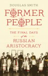 Former People: The Final Days of the Russian Aristocracy - Douglas Smith