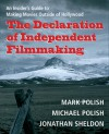 The Declaration of Independent Filmmaking: An Insider's Guide to Making Movies Outside of Hollywood - Mark Polish, Jonathan Sheldon, Michael Polish