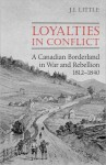 Loyalties in Conflict: A Canadian Borderland in War and Rebellion,1812-1840 - John Little