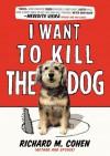 I Want to Kill the Dog - Richard M. Cohen