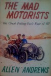 The Mad Motorists: the Great Peking-Paris Race of '07 - Allen Andrews