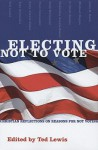 Electing Not to Vote: Christian Reflections on Reasons for Not Voting - Ted Lewis, John D. Roth, Andy Alexis-Baker, Nekeisha Alexis-Baker, G. Scott Becker