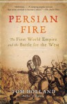 Persian Fire: The First World Empire and the Battle for the West - Tom Holland