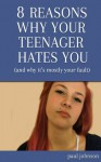 Eight Reasons Why Your Teenager Hates You (and why it's mostly your fault) (My Teenager Hates Me) - Paul Johnson