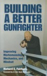 Building a Better Gunfighter: Improving Marksmanship, Mechanics and Mindset - Richard E. Fairburn, Dave Grossman