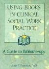 Using Books in Clinical Social Work Practice: A Guide to Bibliotherapy - John T. Pardeck
