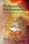 Pentecostal Sacraments: Encountering God at the Altar - Daniel Tomberlin, James P. Bowers, J. Randolph Turpin, Nellie Keasling, Ariel Vázquez, Mark Williams