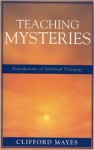 Teaching Mysteries: Foundations of Spiritual Pedagogy - Clifford Mayes