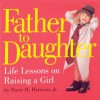 Father to Daughter: Life Lessons on Raising a Girl - Melissa Harrison, Harry H. Harrison Jr.
