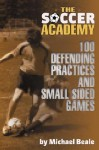 The Soccer Academy: 100 Defending Practices and Small Sided Games - Michael Beale, Bryan Beaver