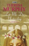 Let Me Die Yesterday - Theresa Murphy