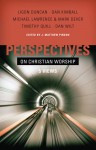 Perspectives on Christian Worship: Five Views - J. Matthew Pinson, Mark Dever, Timothy Quill, Dan Kimball, J. Ligon Duncan III, Dan Wilt, Matt Pinson, Michael Lawrence