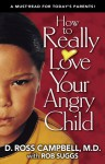 How to Really Love Your Angry Child - D. Ross Campbell, Rob Suggs
