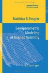 Semiparametric Modeling of Implied Volatility (Springer Finance / Springer Finance Lecture Notes) - Matthias R. Fengler
