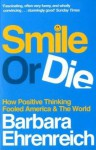 Smile or Die: How Positive Thinking Fooled America and the World - Barbara Ehrenreich