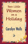 Two Little Women on a Holiday - Carolyn Wells