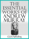 The Essential Works of Andrew Murray (Annotated) - Andrew Murray, GLH Publishing,