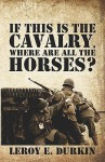 If This Is the Cavalry, Where Are All the Horses? - Leroy E. Durkin