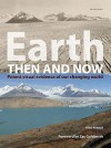 Earth Then And Now: Potent Visual Evidence Of Our Changing World - Fred Pearce