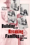 Building and Breaking Families in the American West - Glenda Riley