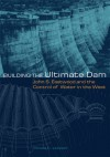 Building the Ultimate Dam: John S. Eastwood and the Contral of Water in the West - Donald C. Jackson