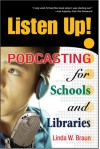Listen Up!: Podcasting for Schools and Libraries - Linda W. Braun
