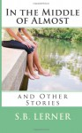 In the Middle of Almost and Other Stories - S.B. Lerner