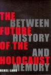 The Future Of The Holocaust: Between History And Memory - Berel Lang