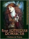 Four Arthurian Romances: Erec et Enide, Cligès, Lancelot, Yvain - Chrétien de Troyes, William Wistar Comfort