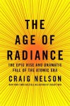 The Age of Radiance: The Epic Rise and Dramatic Fall of the Atomic Era - Craig Nelson