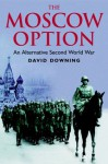 Moscow Option: An Alternative Second World War - David Downing