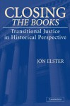 Closing the Books: Transitional Justice in Historical Perspective - Jon Elster