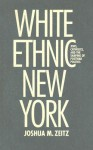 White Ethnic New York: Jews, Catholics, and the Shaping of Postwar Politics - Joshua Zeitz