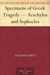 Specimens of Greek Tragedy - Aeschylus and Sophocles - Goldwin Smith