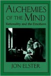Alchemies of the Mind: Rationality and the Emotions - Jon Elster