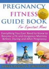 Pregnancy Fitness Guide Book For Expectant Moms: Everything You Ever Need to Know to Become a Fit and Gorgeous Mommy Before, During and After Pregnancy - Chris Hines, Jorge Gannuny