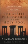 The Street Philosopher and the Holy Fool: A Syrian Journey - Marius Kociejowski