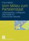 Vom Milieu Zum Parteienstaat: Lebenswelten, Leitfiguren Und Politik Im Historischen Wandel - Franz Walter