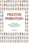 Positive Parenting: Bringing Up Responsible, Well-Behaved & Happy Children - John Sharry