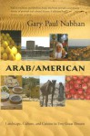 Arab/American: Landscape, Culture, and Cuisine in Two Great Deserts - Gary Paul Nabhan