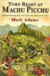 Turn Right at Machu Picchu: Rediscovering the Lost City One - Mark Adams