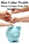Blue Collar Wealth: Money Lessons from the Middle Class - Brian Carr