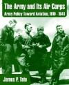 The Army and Its Air Corps: Army Policy Toward Aviation, 1919 - 1941 - James Tate