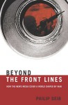 Beyond the Front Lines: How the News Media Cover a World Shaped by War - Philip Seib