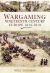 Wargaming Nineteenth Century Europe 1815-1878: - Neil Thomas