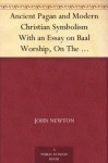 """Ancient Pagan and Modern Christian Symbolism With an Essay on Baal Worship, On The Assyrian Sacred """"Grove,"""" And Other - John Newton, Thomas Inman"""