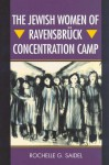 The Jewish Women of Ravensbruck Concentration Camp - Rochelle G. Saidel